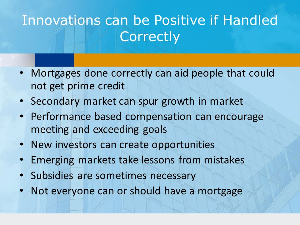 Innovations can be Positive if Handled Correctly Mortgages done correctly can aid people that could not get prime credit Secondary market can spur growth in market Performance based compensation can encourage meeting and exceeding goals New investors can create opportunities Emerging markets take lessons from mistakes Subsidies are sometimes necessary Not everyone can or should have a mortgage