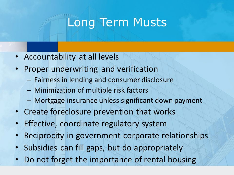 Long Term Musts Accountability at all levels Proper underwriting and verification – Fairness in lending and consumer disclosure – Minimization of multiple risk factors – Mortgage insurance unless significant down payment Create foreclosure prevention that works Effective, coordinate regulatory system Reciprocity in government-corporate relationships Subsidies can fill gaps, but do appropriately Do not forget the importance of rental housing