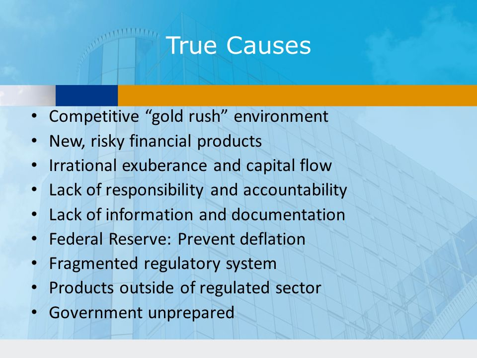 True Causes Competitive gold rush environment New, risky financial products Irrational exuberance and capital flow Lack of responsibility and accountability Lack of information and documentation Federal Reserve: Prevent deflation Fragmented regulatory system Products outside of regulated sector Government unprepared