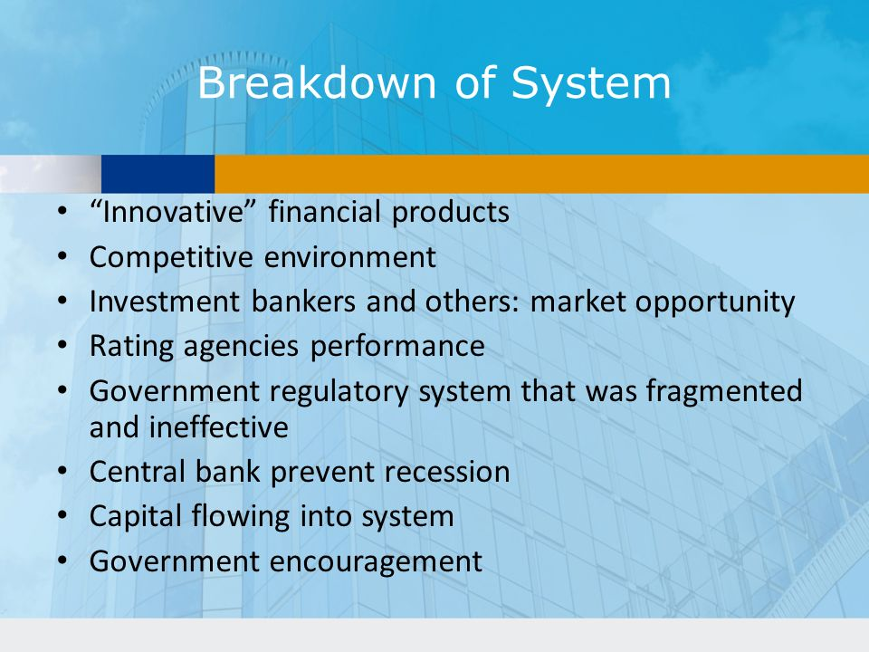 Breakdown of System Innovative financial products Competitive environment Investment bankers and others: market opportunity Rating agencies performance Government regulatory system that was fragmented and ineffective Central bank prevent recession Capital flowing into system Government encouragement
