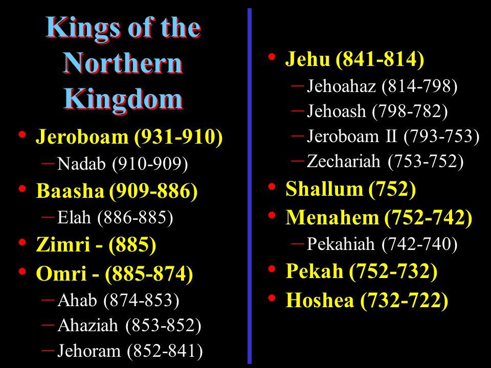Jeroboam (931-910) – Nadab (910-909) Baasha (909-886) – Elah (886-885) Zimri - (885) Omri - (885-874) – Ahab (874-853) – Ahaziah (853-852) – Jehoram (852-841) Kings of the Northern Kingdom Jehu (841-814) – Jehoahaz (814-798) – Jehoash (798-782) – Jeroboam II (793-753) – Zechariah (753-752) Shallum (752) Menahem (752-742) – Pekahiah (742-740) Pekah (752-732) Hoshea (732-722)