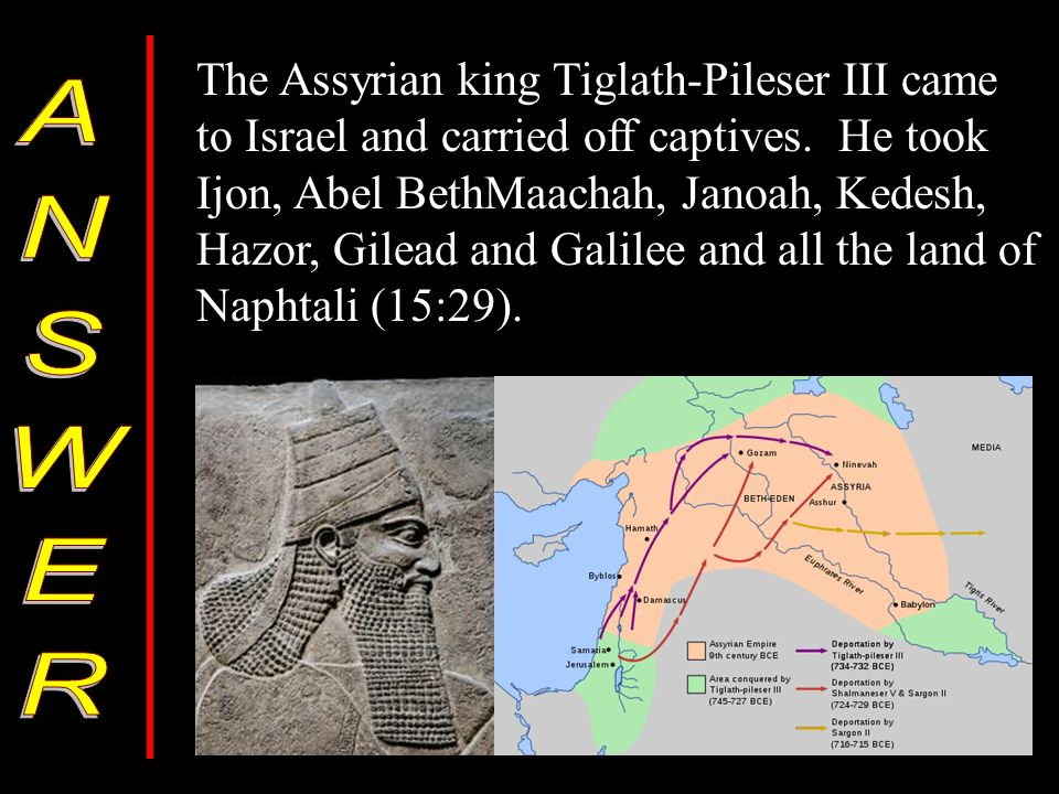 The Assyrian king Tiglath-Pileser III came to Israel and carried off captives.