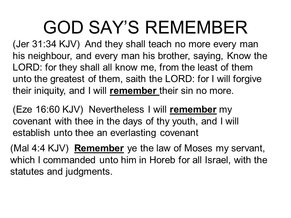 GOD SAYS REMEMBER (Jer 31:34 KJV) And they shall teach no more every man his neighbour, and every man his brother, saying, Know the LORD: for they shall all know me, from the least of them unto the greatest of them, saith the LORD: for I will forgive their iniquity, and I will remember their sin no more.
