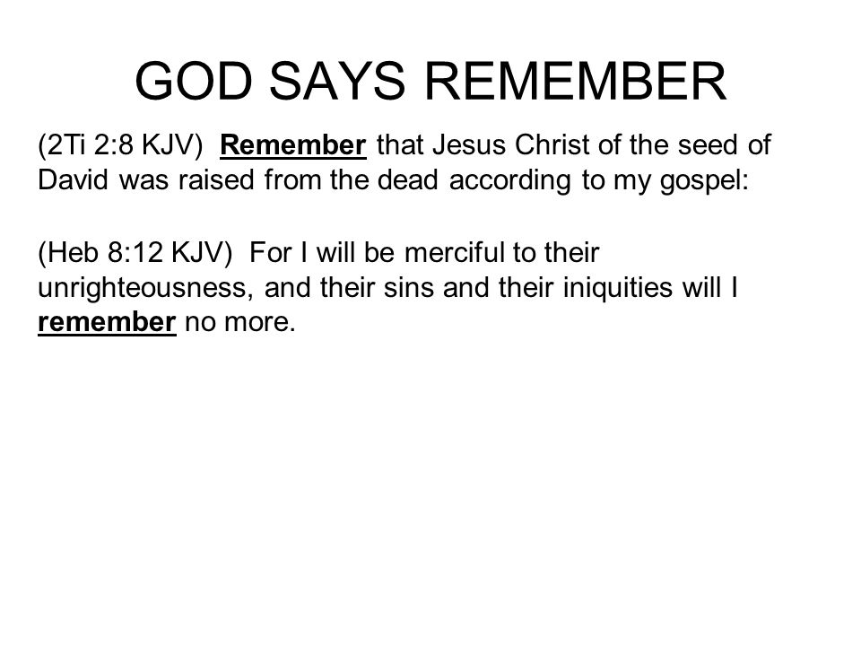 GOD SAYS REMEMBER (2Ti 2:8 KJV) Remember that Jesus Christ of the seed of David was raised from the dead according to my gospel: (Heb 8:12 KJV) For I will be merciful to their unrighteousness, and their sins and their iniquities will I remember no more.
