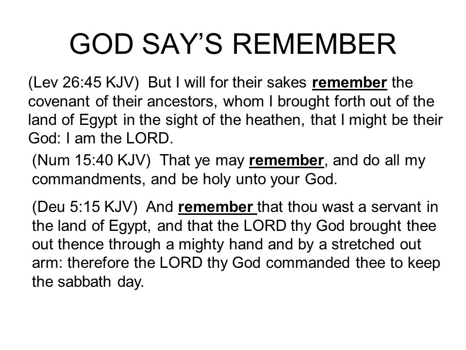 GOD SAYS REMEMBER (Deu 7:18 KJV) Thou shalt not be afraid of them: but shalt well remember what the LORD thy God did unto Pharaoh, and unto all Egypt; (Deu 8:2 KJV) And thou shalt remember all the way which the LORD thy God led thee these forty years in the wilderness, to humble thee, and to prove thee, to know what was in thine heart, whether thou wouldest keep his commandments, or no.