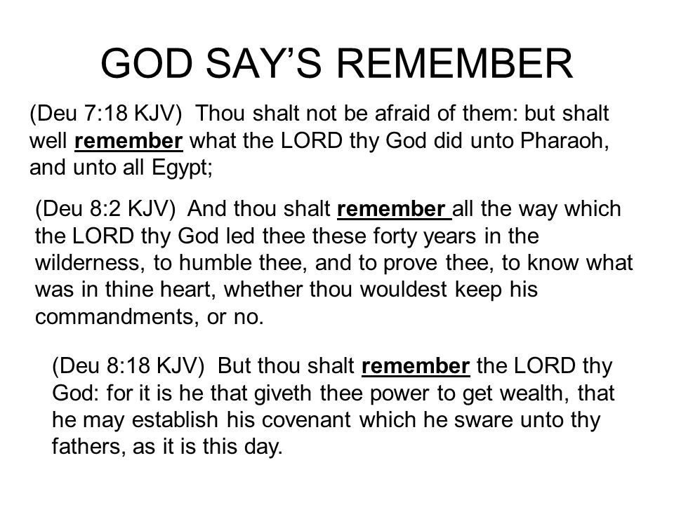 GOD SAYS REMEMBER (Deu 9:7 KJV) Remember, and forget not, how thou provokedst the LORD thy God to wrath in the wilderness: from the day that thou didst depart out of the land of Egypt, until ye came unto this place, ye have been rebellious against the LORD.