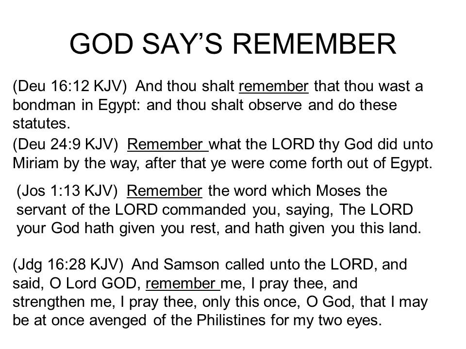 GOD SAYS REMEMBER (Deu 16:12 KJV) And thou shalt remember that thou wast a bondman in Egypt: and thou shalt observe and do these statutes.