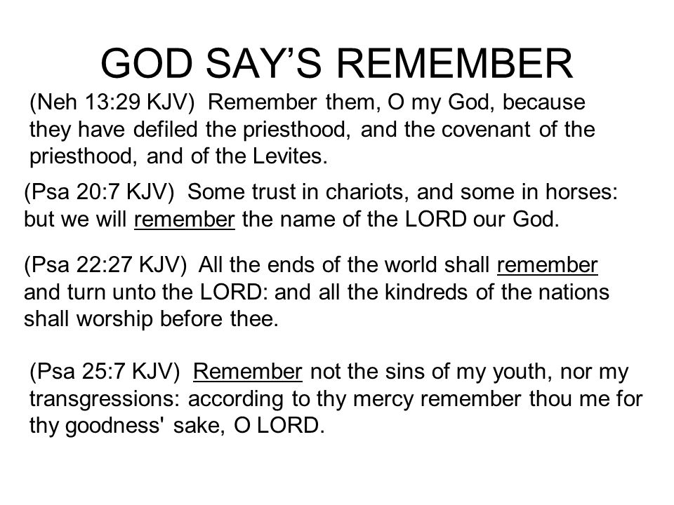 GOD SAYS REMEMBER (Ecc 12:1 KJV) Remember now thy Creator in the days of thy youth, while the evil days come not, nor the years draw nigh, when thou shalt say, I have no pleasure in them; (Isa 43:25 KJV) I, even I, am he that blotteth out thy transgressions for mine own sake, and will not remember thy sins.