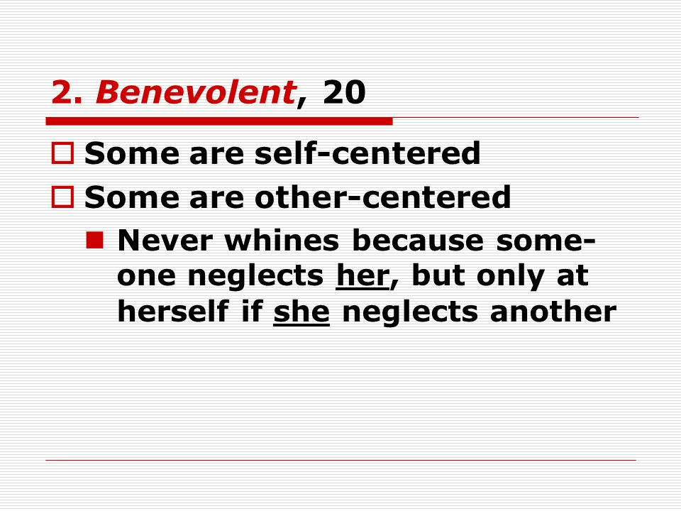2. Benevolent, 20 Some are self-centered Some are other-centered Never whines because some- one neglects her, but only at herself if she neglects anot