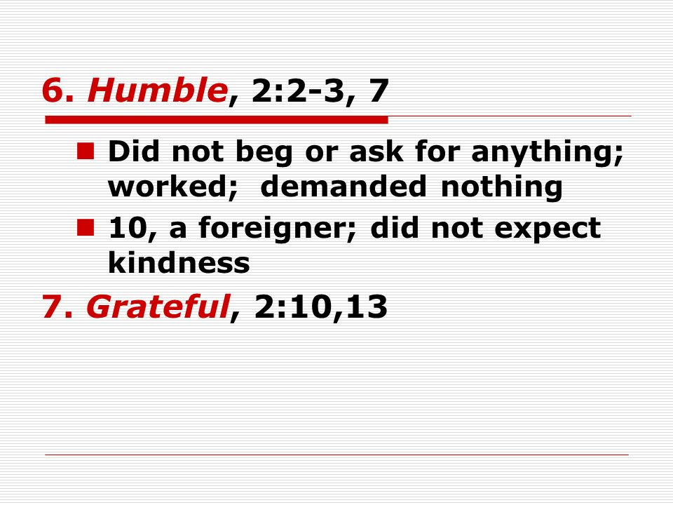 6. Humble, 2:2-3, 7 Did not beg or ask for anything; worked; demanded nothing 10, a foreigner; did not expect kindness 7. Grateful, 2:10,13