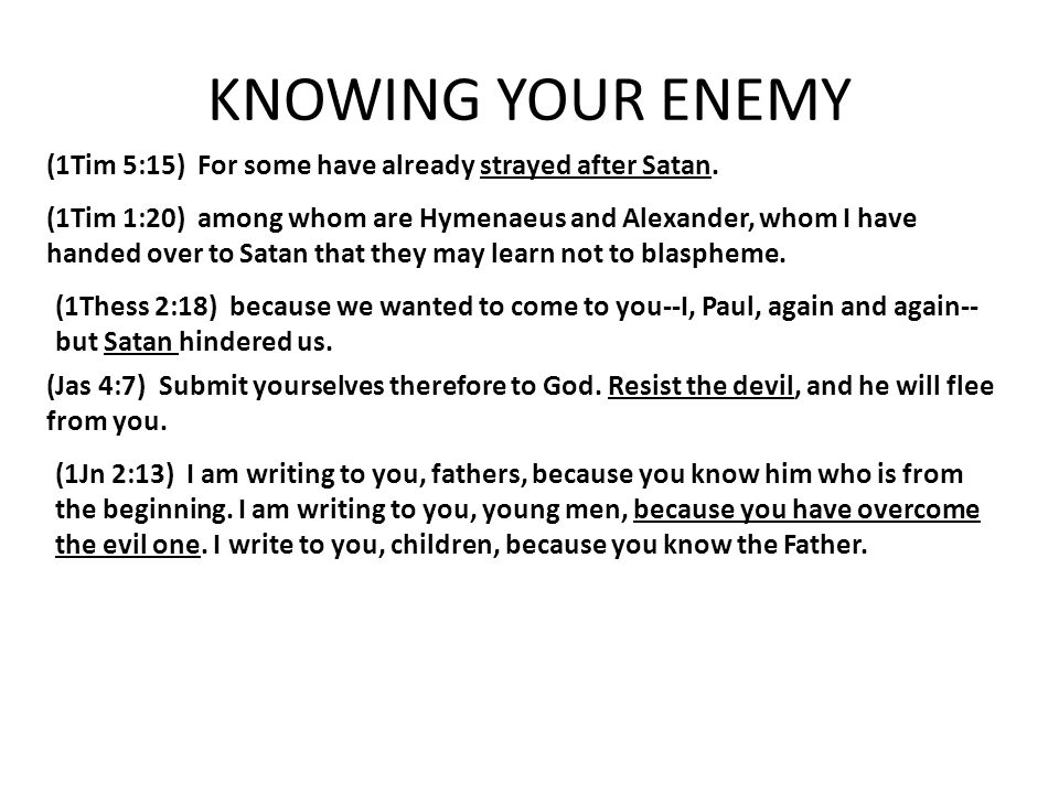 KNOWING YOUR ENEMY (1Tim 5:15) For some have already strayed after Satan. (1Tim 1:20) among whom are Hymenaeus and Alexander, whom I have handed over