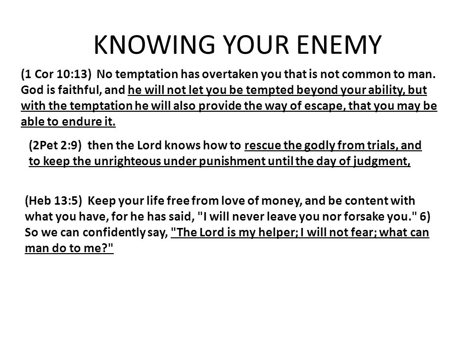 KNOWING YOUR ENEMY (1 Cor 10:13) No temptation has overtaken you that is not common to man. God is faithful, and he will not let you be tempted beyond