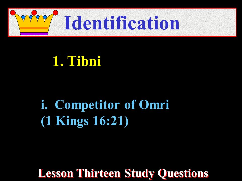 Lesson Thirteen Study Questions Identification i. Competitor of Omri (1 Kings 16:21) 1. Tibni