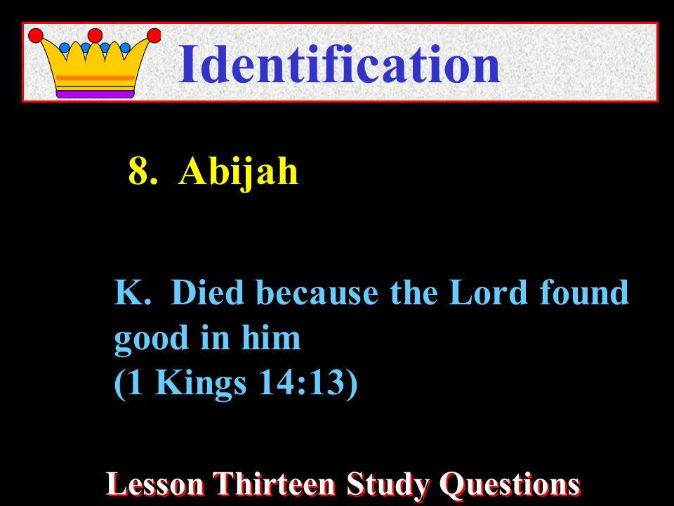 Lesson Thirteen Study Questions Identification K. Died because the Lord found good in him (1 Kings 14:13) 8. Abijah