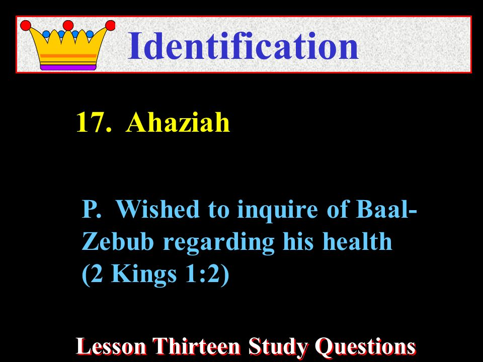 Lesson Thirteen Study Questions Identification P. Wished to inquire of Baal- Zebub regarding his health (2 Kings 1:2) 17. Ahaziah