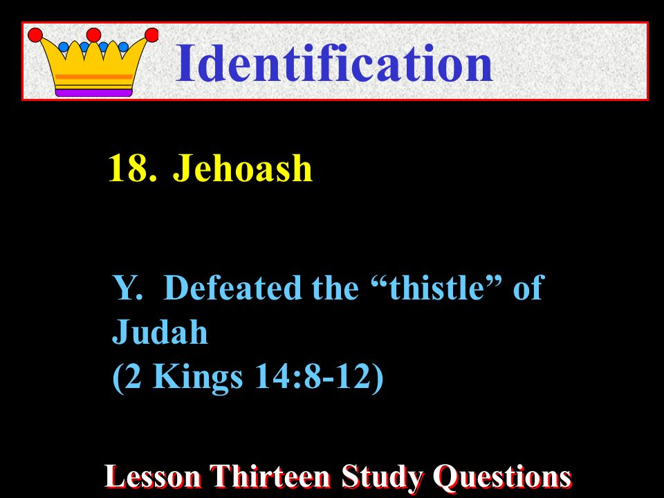 Lesson Thirteen Study Questions Identification Y. Defeated the thistle of Judah (2 Kings 14:8-12) 18.Jehoash