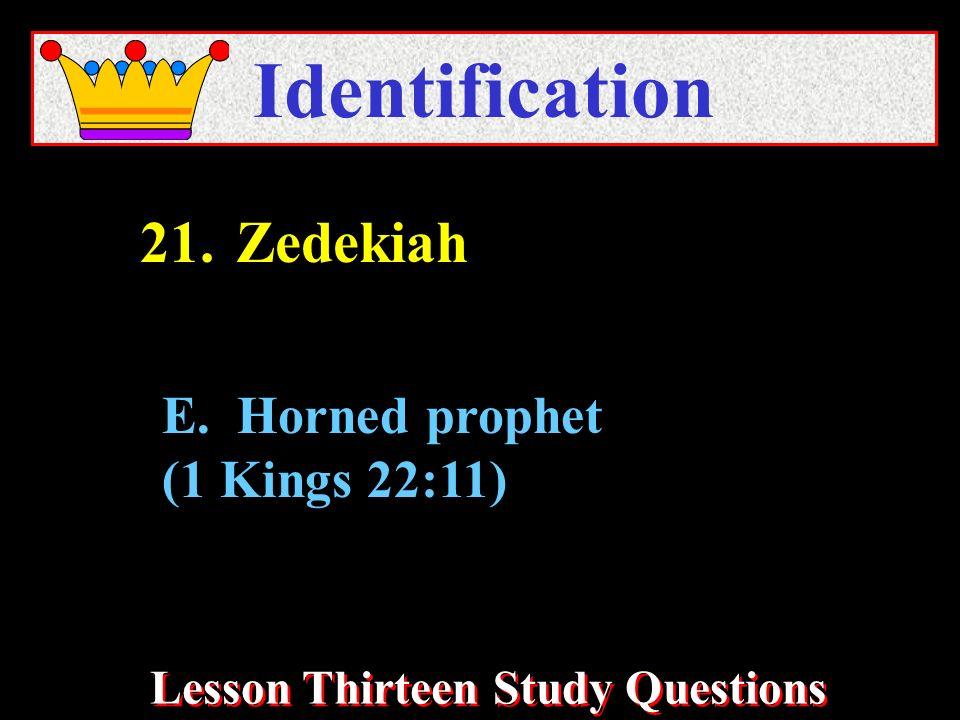 Lesson Thirteen Study Questions Identification E. Horned prophet (1 Kings 22:11) 21.Zedekiah