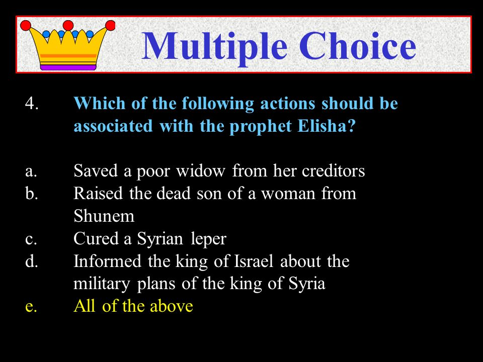 4.Which of the following actions should be associated with the prophet Elisha? a.Saved a poor widow from her creditors b.Raised the dead son of a woma