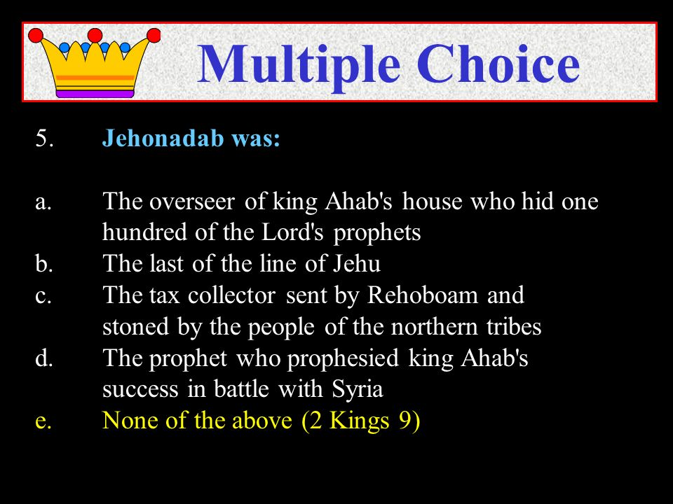 5.Jehonadab was: a.The overseer of king Ahab's house who hid one hundred of the Lord's prophets b.The last of the line of Jehu c.The tax collector sen