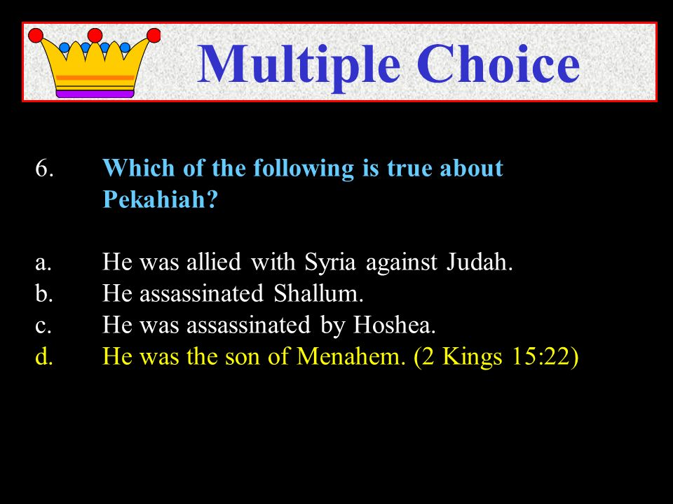 6.Which of the following is true about Pekahiah? a.He was allied with Syria against Judah. b.He assassinated Shallum. c.He was assassinated by Hoshea.