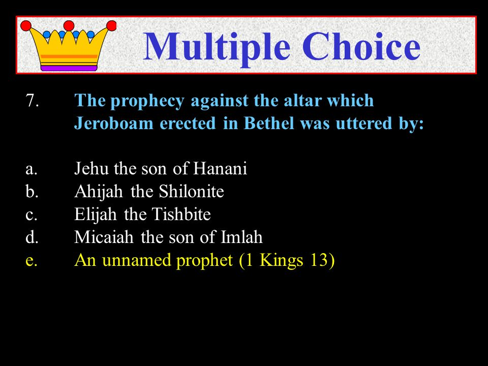 7.The prophecy against the altar which Jeroboam erected in Bethel was uttered by: a.Jehu the son of Hanani b.Ahijah the Shilonite c.Elijah the Tishbite d.Micaiah the son of Imlah e.An unnamed prophet (1 Kings 13) Multiple Choice