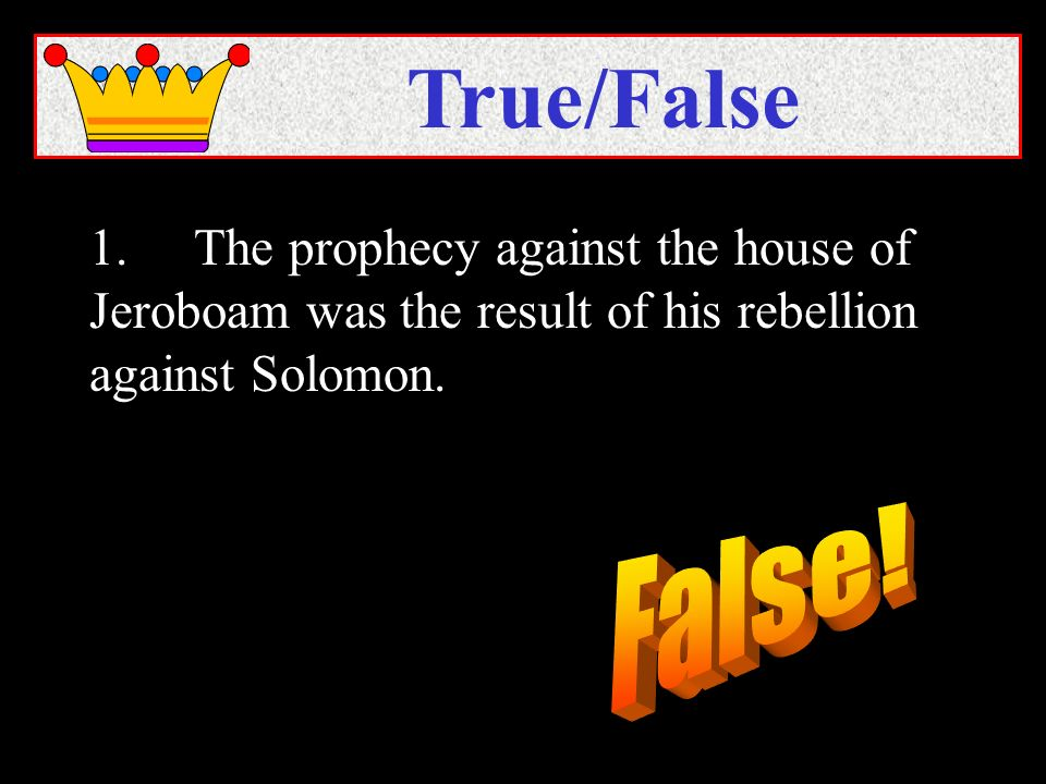 1.The prophecy against the house of Jeroboam was the result of his rebellion against Solomon. True/False
