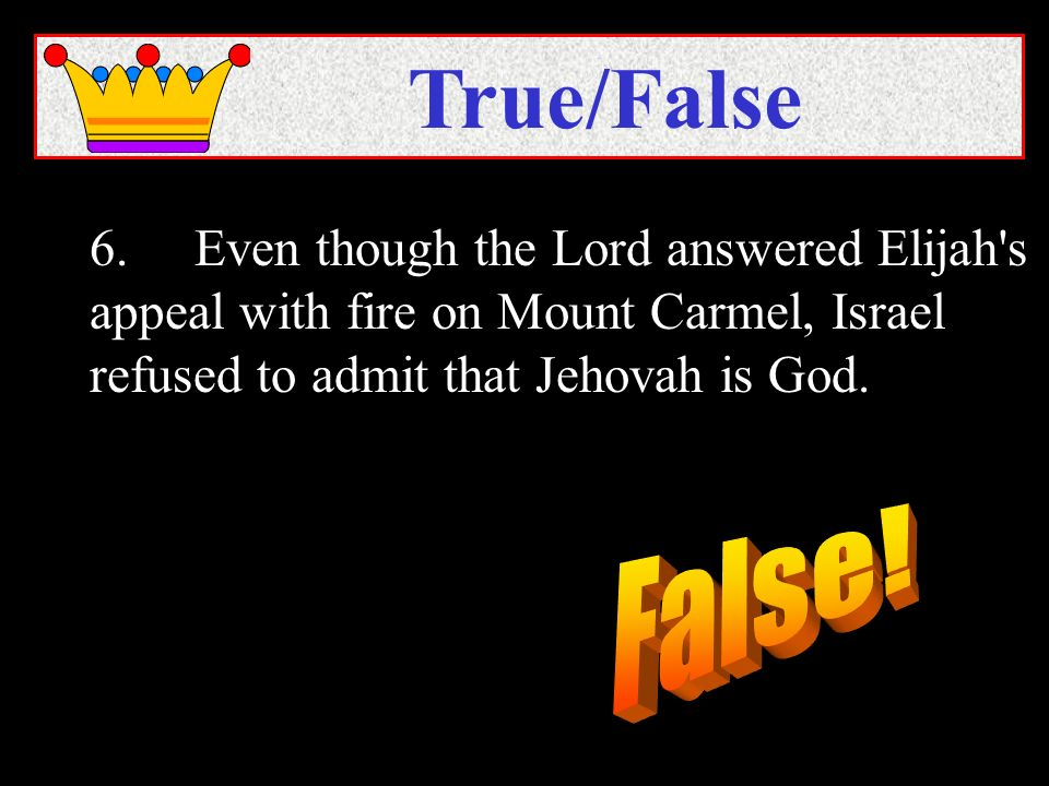 6.Even though the Lord answered Elijah's appeal with fire on Mount Carmel, Israel refused to admit that Jehovah is God. True/False