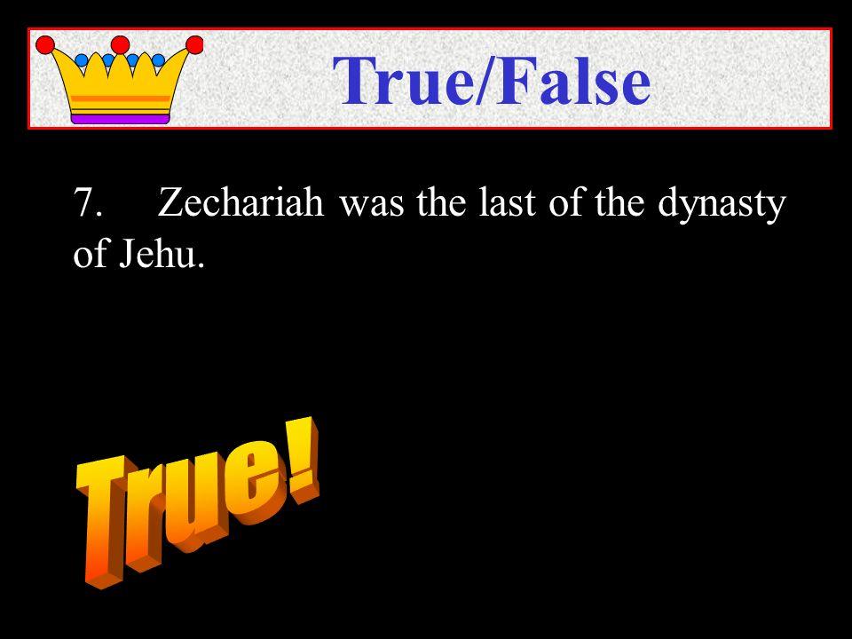 7.Zechariah was the last of the dynasty of Jehu. True/False