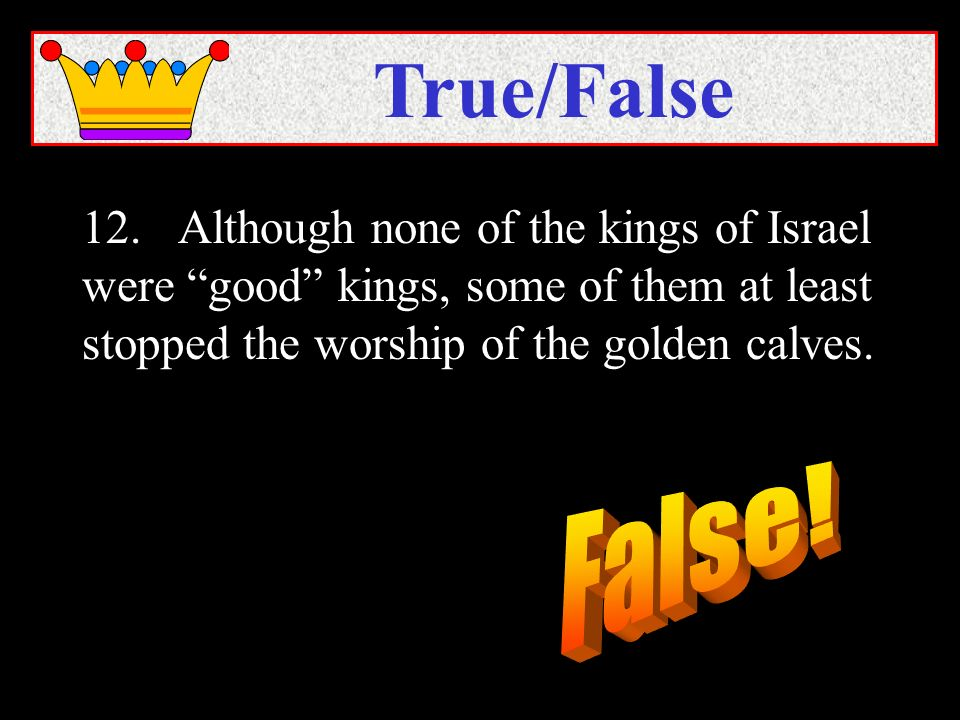 12.Although none of the kings of Israel were good kings, some of them at least stopped the worship of the golden calves.