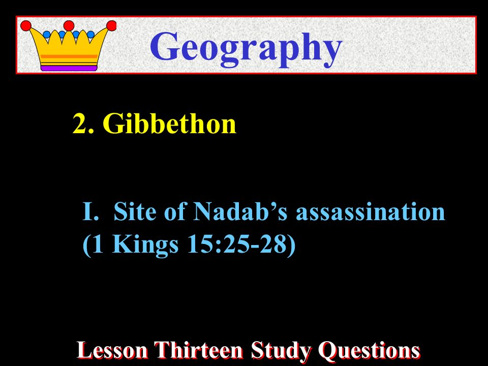 Lesson Thirteen Study Questions Geography I. Site of Nadabs assassination (1 Kings 15:25-28) 2. Gibbethon