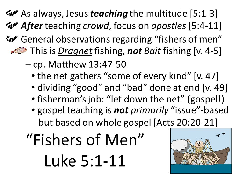 Fishers of Men Luke 5:1-11 As always, Jesus teaching the multitude [5:1-3] After teaching crowd, focus on apostles [5:4-11] – cp.