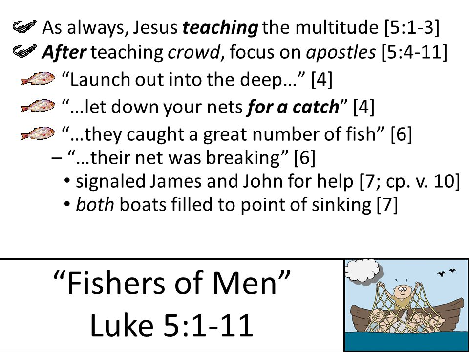 Fishers of Men Luke 5:1-11 Launch out into the deep… [4] As always, Jesus teaching the multitude [5:1-3] After teaching crowd, focus on apostles [5:4-11] signaled James and John for help [7; cp.
