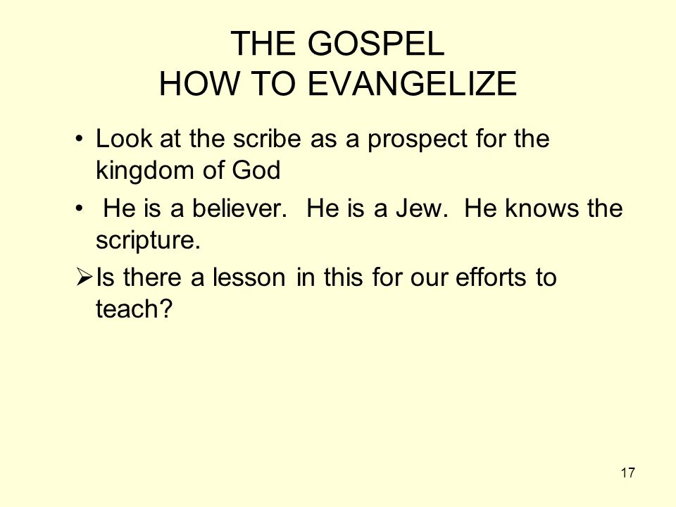 17 THE GOSPEL HOW TO EVANGELIZE Look at the scribe as a prospect for the kingdom of God He is a believer. He is a Jew. He knows the scripture. Is ther