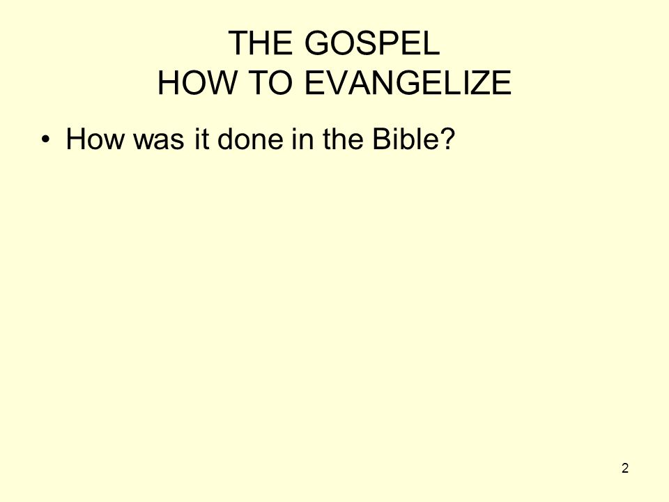 2 THE GOSPEL HOW TO EVANGELIZE How was it done in the Bible?