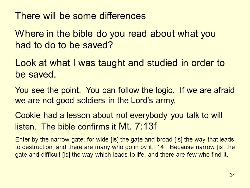 24 There will be some differences Where in the bible do you read about what you had to do to be saved? Look at what I was taught and studied in order