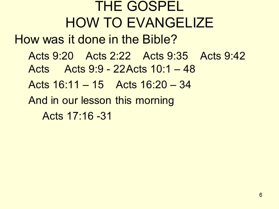 6 THE GOSPEL HOW TO EVANGELIZE How was it done in the Bible? Acts 9:20 Acts 2:22 Acts 9:35 Acts 9:42 Acts Acts 9:9 - 22Acts 10:1 – 48 Acts 16:11 – 15