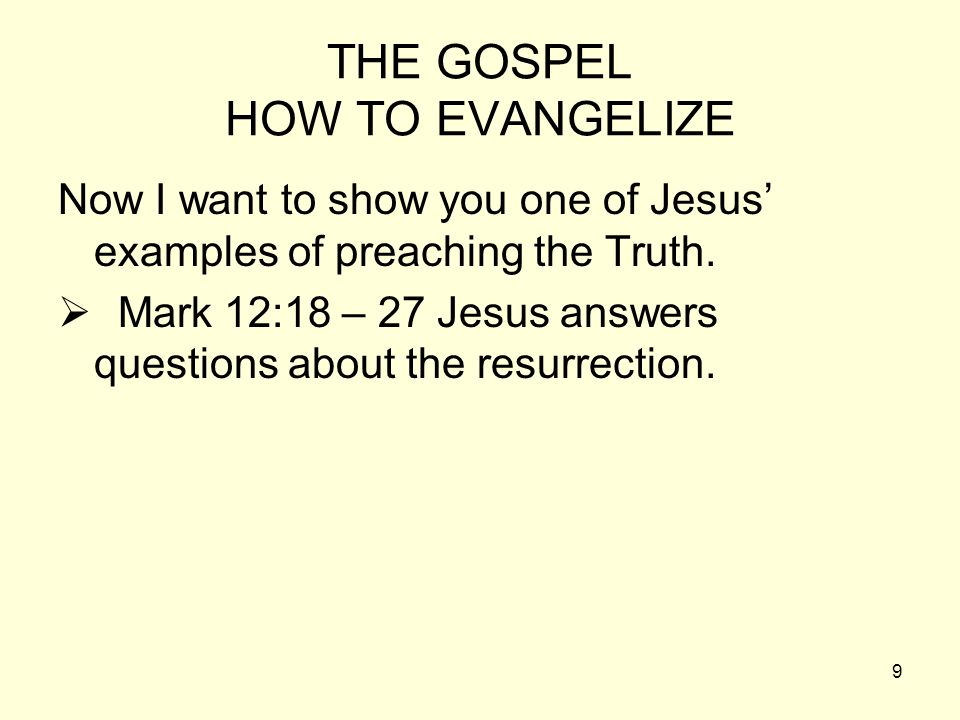 9 THE GOSPEL HOW TO EVANGELIZE Now I want to show you one of Jesus examples of preaching the Truth. Mark 12:18 – 27 Jesus answers questions about the