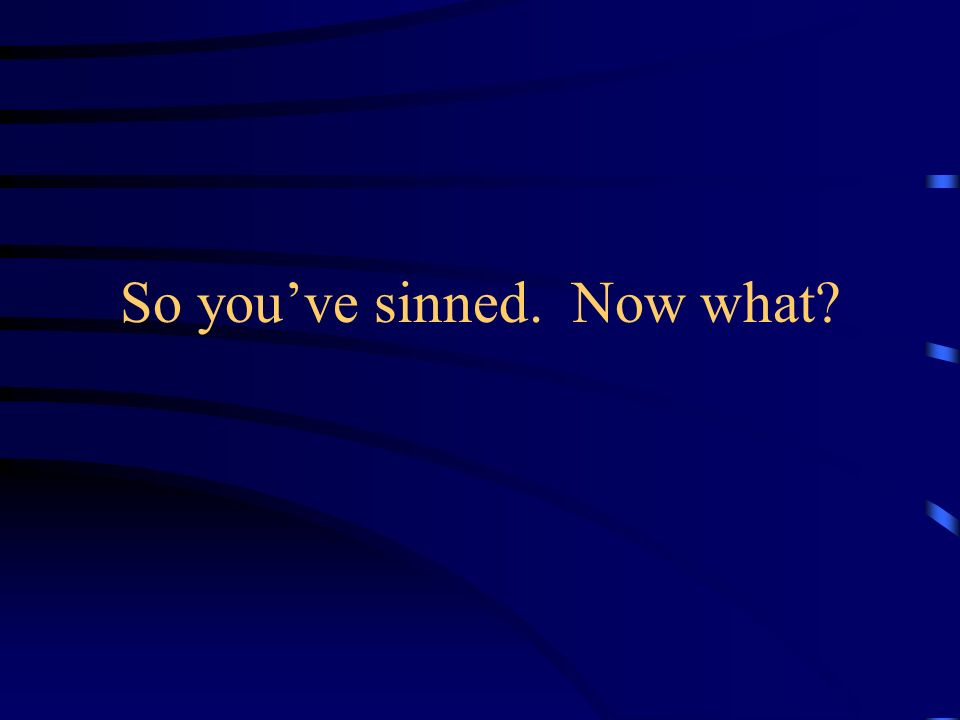 So youve sinned. Now what?