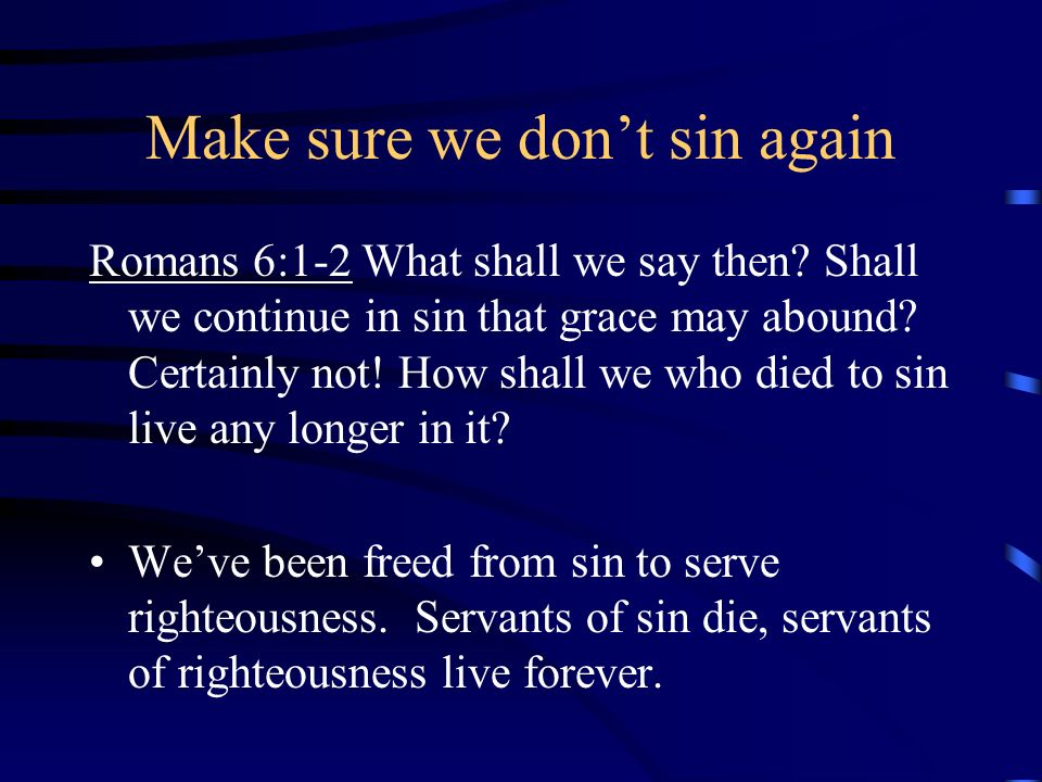 Make sure we dont sin again Romans 6:1-2 What shall we say then? Shall we continue in sin that grace may abound? Certainly not! How shall we who died