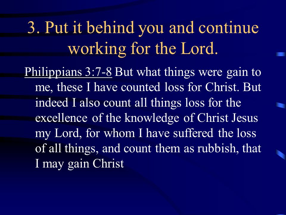 3. Put it behind you and continue working for the Lord.