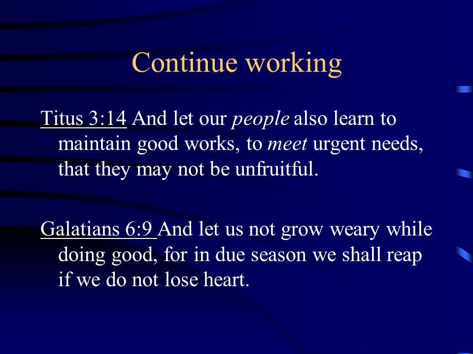 Continue working Titus 3:14 And let our people also learn to maintain good works, to meet urgent needs, that they may not be unfruitful.