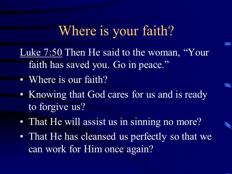 Where is your faith? Luke 7:50 Then He said to the woman, Your faith has saved you. Go in peace. Where is our faith? Knowing that God cares for us and