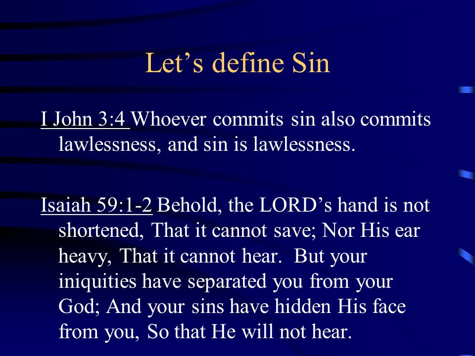 Lets define Sin I John 3:4 Whoever commits sin also commits lawlessness, and sin is lawlessness. Isaiah 59:1-2 Behold, the LORDs hand is not shortened