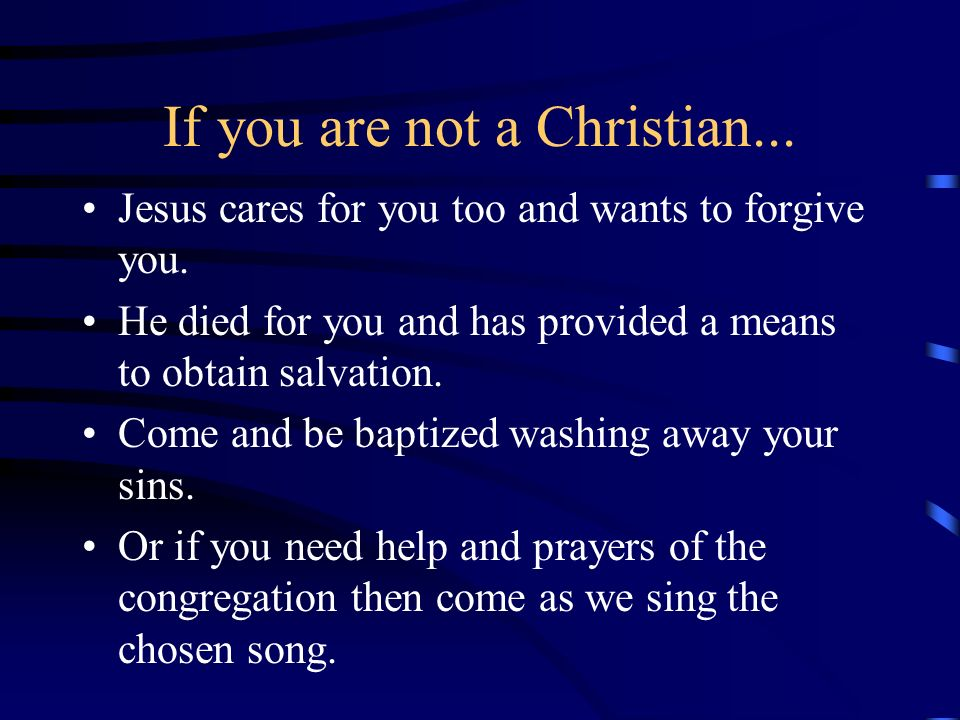 If you are not a Christian... Jesus cares for you too and wants to forgive you. He died for you and has provided a means to obtain salvation. Come and