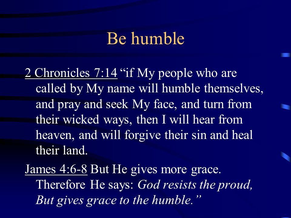 Be humble 2 Chronicles 7:14 if My people who are called by My name will humble themselves, and pray and seek My face, and turn from their wicked ways,