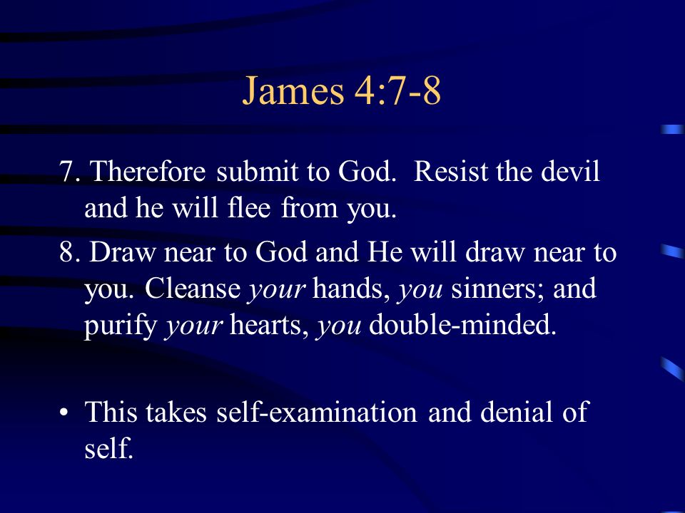 James 4:7-8 7. Therefore submit to God. Resist the devil and he will flee from you. 8. Draw near to God and He will draw near to you. Cleanse your han