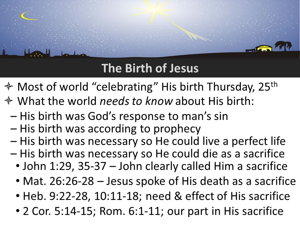 The Birth of Jesus Most of world celebrating His birth Thursday, 25 th What the world needs to know about His birth: – His birth was Gods response to mans sin – His birth was according to prophecy – His birth was necessary so He could live a perfect life – His birth was necessary so He could die as a sacrifice John 1:29, 35-37 – John clearly called Him a sacrifice Mat.