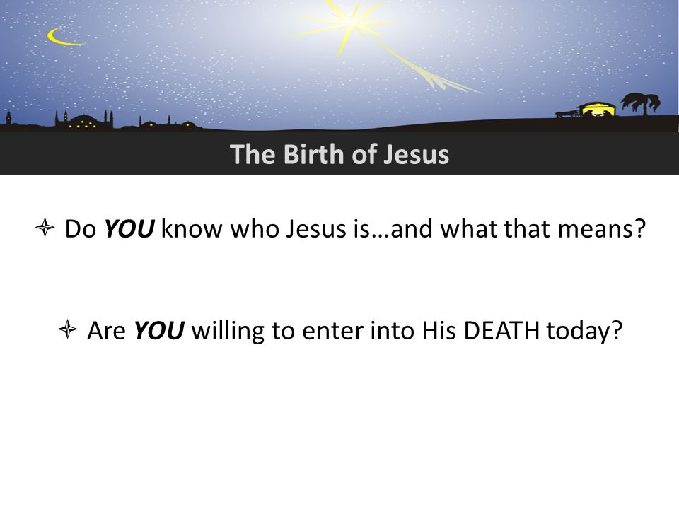 The Birth of Jesus Do YOU know who Jesus is…and what that means.