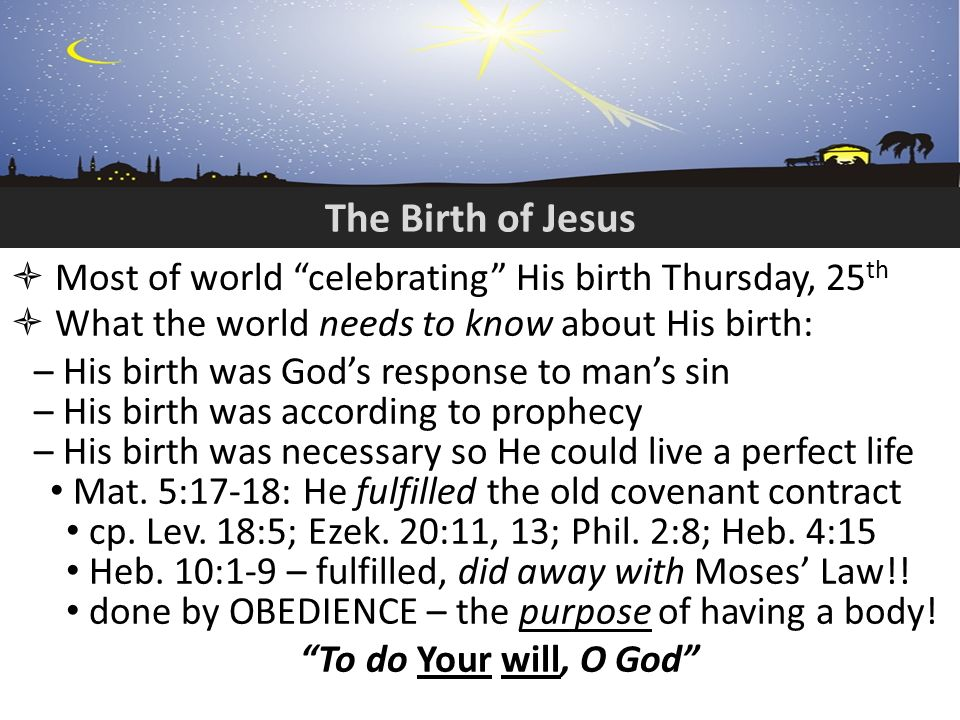 The Birth of Jesus Most of world celebrating His birth Thursday, 25 th What the world needs to know about His birth: – His birth was Gods response to mans sin – His birth was according to prophecy – His birth was necessary so He could live a perfect life Mat.