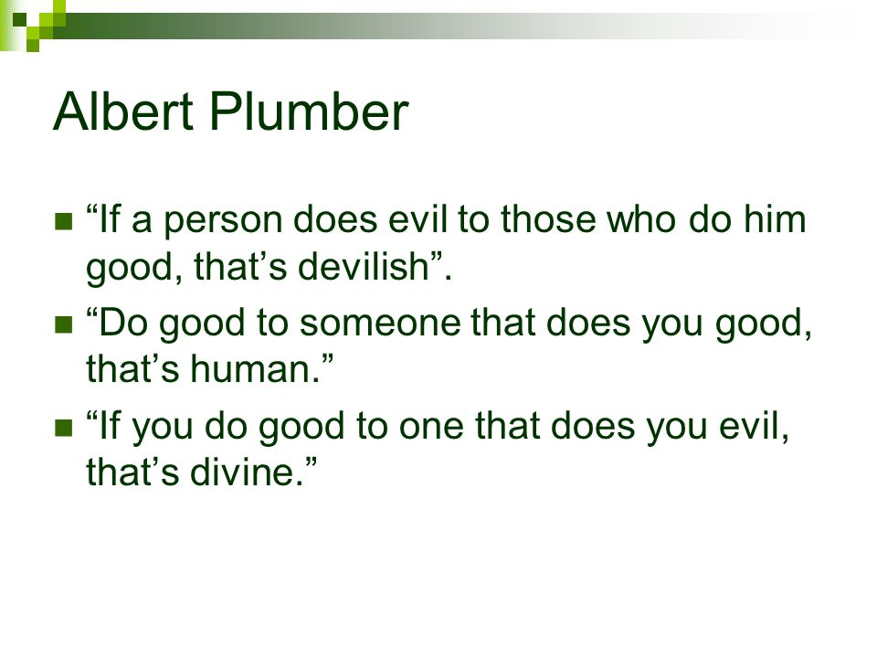 Albert Plumber If a person does evil to those who do him good, thats devilish. Do good to someone that does you good, thats human. If you do good to o